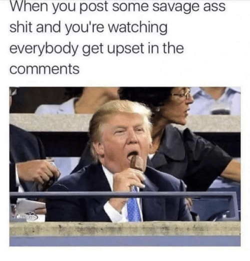 Ass, Savage, and Shit: When you post some savage ass  shit and you're watching  everybody get upset in the  comments