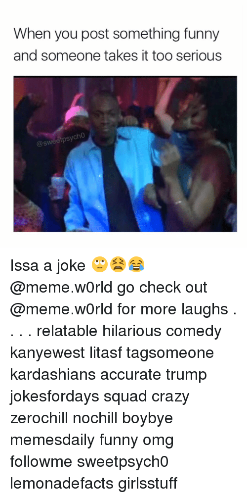 Jokes Meme: When you post something funny  and someone takes it too serious  @sweetpsycho Issa a joke 🙄😫😂 @meme.w0rld go check out @meme.w0rld for more laughs . . . . relatable hilarious comedy kanyewest litasf tagsomeone kardashians accurate trump jokesfordays squad crazy zerochill nochill boybye memesdaily funny omg followme sweetpsych0 lemonadefacts girlsstuff