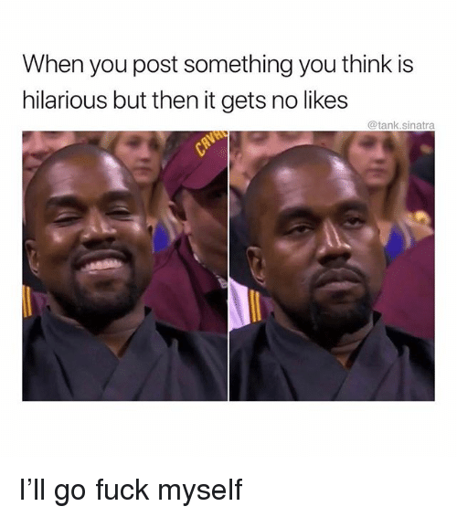Funny, Fuck, and Hilarious: When you post something you think is  hilarious but then it gets no likes  @tank.sinatra I'll go fuck myself