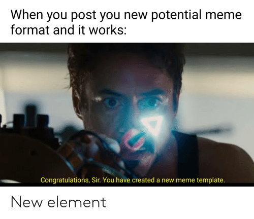 Meme Template: When you post you new potential meme  format and it works:  Congratulations, Sir. You have created a new meme template. New element