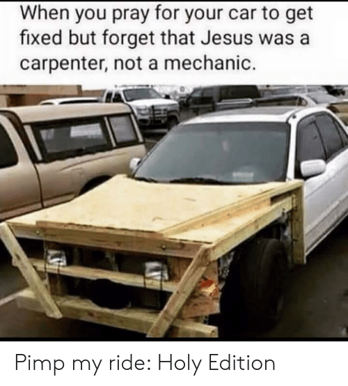 Pimp My: When you pray for your car to get  fixed but forget that Jesus was a  carpenter, not a mechanic. Pimp my ride: Holy Edition