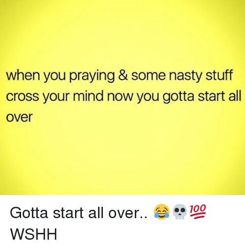Memes, Nasty, and Wshh: when you praying & some nasty stuff  cross your mind now you gotta start all  over Gotta start all over.. 😂💀💯 WSHH
