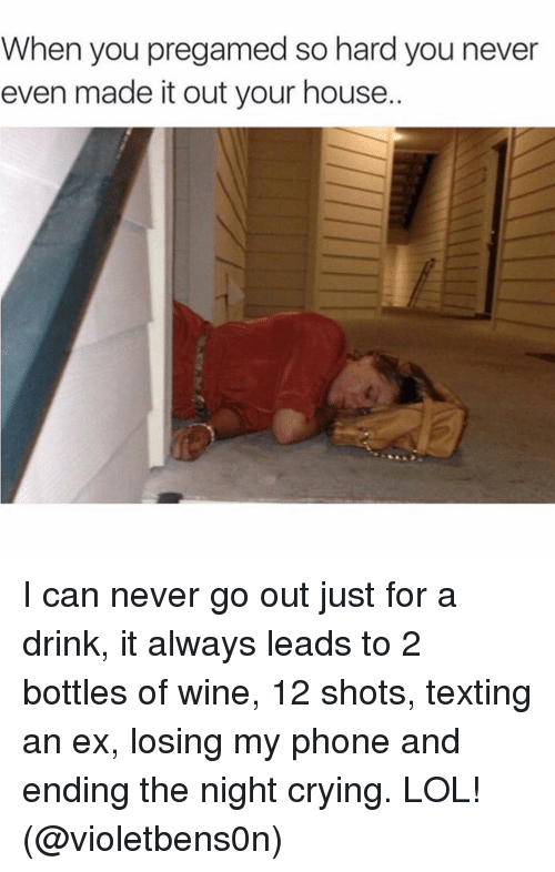 Crying, Drinking, and Lol: When you pregamed so hard you never  even made it out your house. I can never go out just for a drink, it always leads to 2 bottles of wine, 12 shots, texting an ex, losing my phone and ending the night crying. LOL! (@violetbens0n)