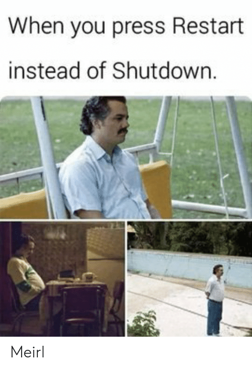 Shutdown: When you press Restart  instead of Shutdown. Meirl