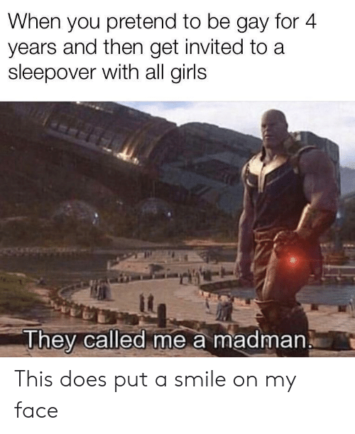 Gay For: When you pretend to be gay for 4  years and then get invited to a  sleepover with all girls  it  They called me a madman This does put a smile on my face
