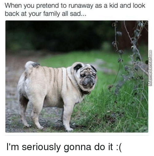 SIZZLE: When you pretend to runaway as a kid and look  back at your family all sad I'm seriously gonna do it :(