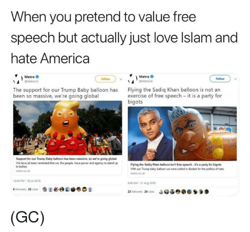 free speech: When you pretend to value free  speech but actually just love lslam and  hate America  Metro  OMetroux  Metro  Follaw  Follow  The support for our Trump Baby balloon has  been so massive, we're going global  Flying the Sadiq Khan balloon is not an  exercise of free speech it is a party for  bigots  Support for our Trump Baby balloon has been massive, so we're going global  We have all been reminded that we the people, have power and agency to stand up  o bulles  Flying the Sadiq Khan balloon isnt free speech it's a party for bigots  With our Trump baby balloon we were united in disdain for the politics of hate  netro co uk  metro co k  240PM-16 2018  49 AM-31 Aug 201 (GC)