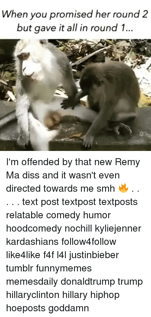 Diss, Kardashians, and Memes: When you promised her round 2  but gave it all in round 1... I'm offended by that new Remy Ma diss and it wasn't even directed towards me smh 🔥 . . . . . text post textpost textposts relatable comedy humor hoodcomedy nochill kyliejenner kardashians follow4follow like4like f4f l4l justinbieber tumblr funnymemes memesdaily donaldtrump trump hillaryclinton hillary hiphop hoeposts goddamn