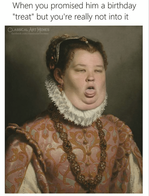 """you promised: When you promised him a birthday  """"treat"""" but you're really not into it  CLASSICAL ART MEMES  facebook.com/classicalartimemest"""