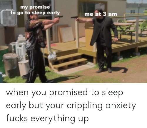 Crippling Anxiety: when you promised to sleep early but your crippling anxiety fucks everything up