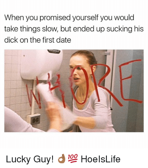 Date, Dick, and Dank Memes: When you promised yourself you would  take things slow, but ended up sucking his  dick on the first date Lucky Guy! 👌🏾💯 HoeIsLife