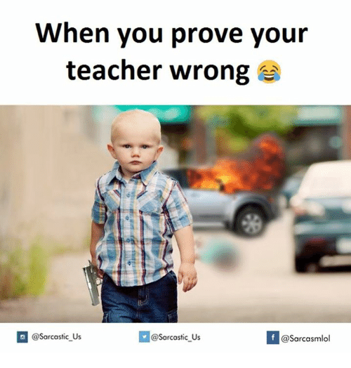 Teachers and  Wrong: When you prove your  teacher wrong  If @Sarcasmlol  @Sarcastic Us  @sarcastic Us