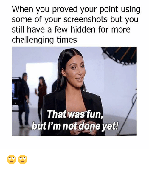 Memes, Screenshots, and 🤖: When you proved your point using  some of your screenshots but you  still have a few hidden for more  challenging times  That wasfun,  but I'm not done yet! 🙄🙄