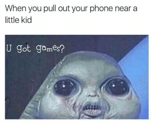 Phone, Games, and Pull Out: When you pull out your phone near a  ittle kid  U got games?