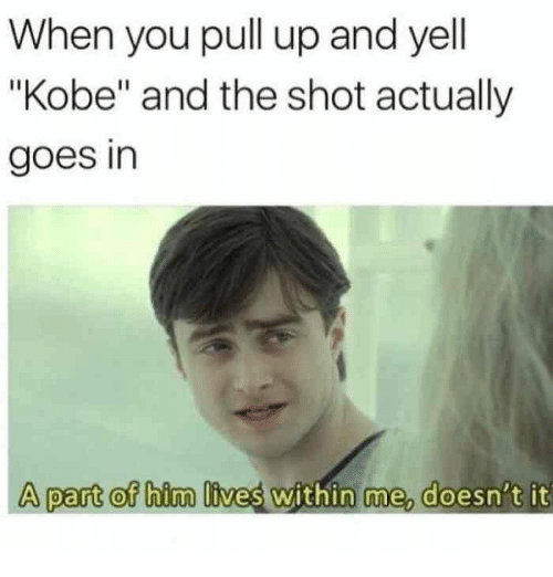 "Kobe, Dank Memes, and Him: When you pull up and yell  ""Kobe"" and the shot actually  goes in  A part of him lives within me, doesn't it"