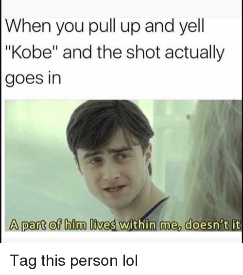 "Funny, Lol, and Kobe: When you pull up and yell  ""Kobe"" and the shot actually  goes in  A part of bim lives within me doesn't it Tag this person lol"