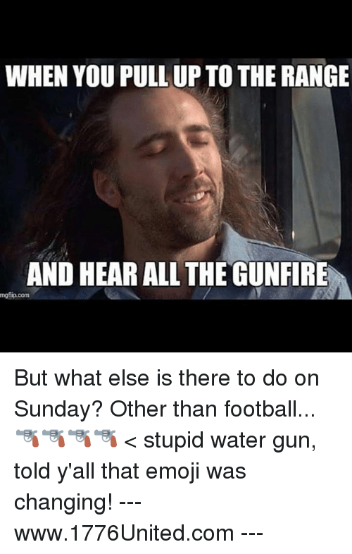 water gun: WHEN YOU PULL UP TO THE RANGE  AND HEAR ALL THEGUNFIRE  mgfip.com But what else is there to do on Sunday? Other than football... 🔫🔫🔫🔫 < stupid water gun, told y'all that emoji was changing! --- www.1776United.com ---