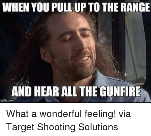 when you pull up to the range and hear all thegunfire mgflip com what a wonderful feeling via. Black Bedroom Furniture Sets. Home Design Ideas