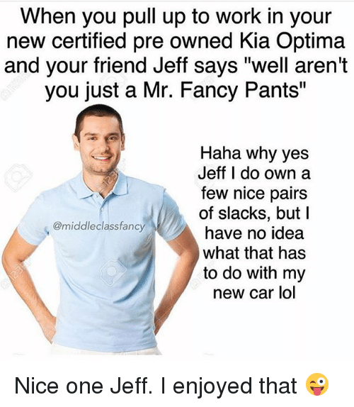 """Kia Optima: When you pull up to work in your  new certified pre owned Kia Optima  and your friend Jeff says """"well aren't  you just a Mr. Fancy Pants""""  Haha why yes  Jeff I do own a  few nice pairs  of slacks, but I  have no idea  what that has  to do with my  new car lol  @middleclassfancy Nice one Jeff. I enjoyed that 😜"""