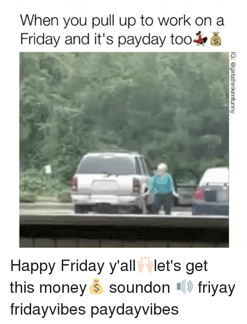 Friday, Funny, and Money: When you pull up to work on a  Friday and it's payday too Happy Friday y'all🙌🏻let's get this money💰 soundon 🔊 friyay fridayvibes paydayvibes