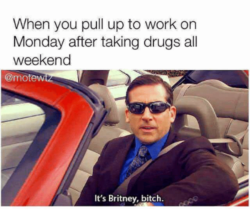 Bitch, Drugs, and Work: When you pull up to work on  Monday after taking drugs all  weekend  @mote  It's Britney, bitch