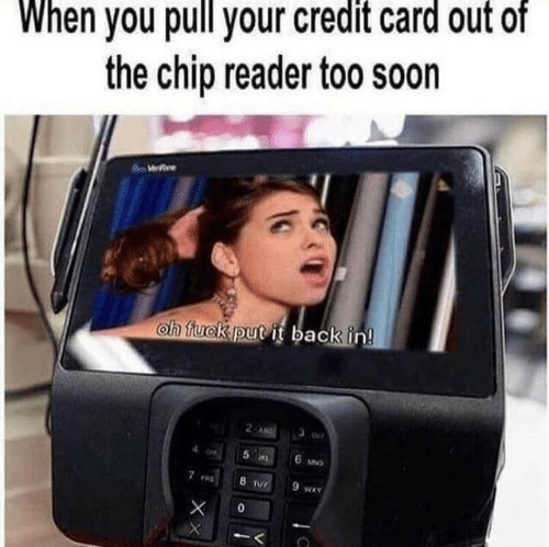 credit card: When you pull your credit card out of  the chip reader too soon  We  oh fuck put it back in!  2 ANG  5 L  6 UND  8 TUY  9 wA  0  XX