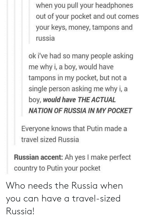 tampons: when you pull your headphones  out of your pocket and out comes  your keys, money, tampons and  russia  ok i've had so many people asking  me why i, a boy, would have  tampons in my pocket, but not a  single person asking me why i, a  boy, would have THE ACTUAL  NATION OF RUSSIA IN MY POCKET  Everyone knows that Putin made a  travel sized Russia  Russian accent: Ah yes I make perfect  country to Putin your pocket Who needs the Russia when you can have a travel-sized Russia!