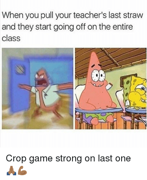 Memes, Game, and Strong: When you pull your teacher's last straw  and they start going off on the entire  class Crop game strong on last one🙏🏾💪🏾