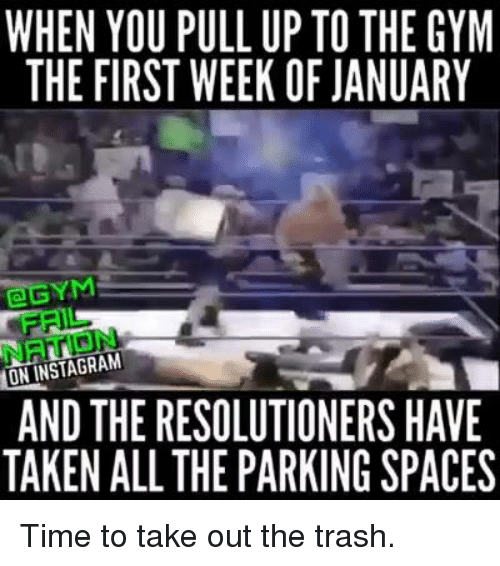 taking out the trash: WHEN YOU PULLUP TO THE GYM  THE FIRST WEEK OF JANUARY  TGEYM  ONINSTAGRAM  AND THERESOLUTIONERS HAVE  TAKEN ALL THE PARKING SPACES Time to take out the trash.