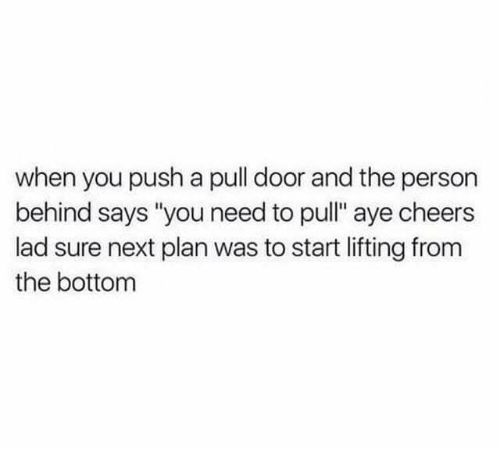 """Cheers, Next, and Push: when you push a pull door and the person  behind says """"you need to pull"""" aye cheers  lad sure next plan was to start lifting from  the bottom"""