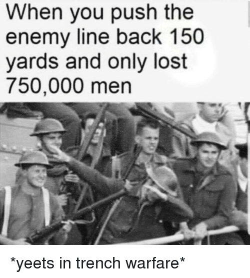 Warfare: When you push the  enemy line back 150  yards and only lost  750,000 men *yeets in trench warfare*