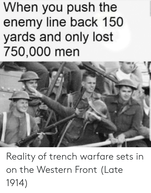 Western: When you push the  enemy line back 150  yards and only lost  750,000 men Reality of trench warfare sets in on the Western Front (Late 1914)