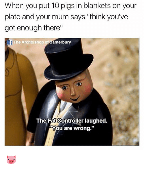"""The Fat Controller: When you put 10 pigs in blankets on your  plate and your mum says """"think you've  got enough there""""  fThe Archbishop of Banterbury  The Fat Controller laughed.  """"You are wrong."""" 🐷"""