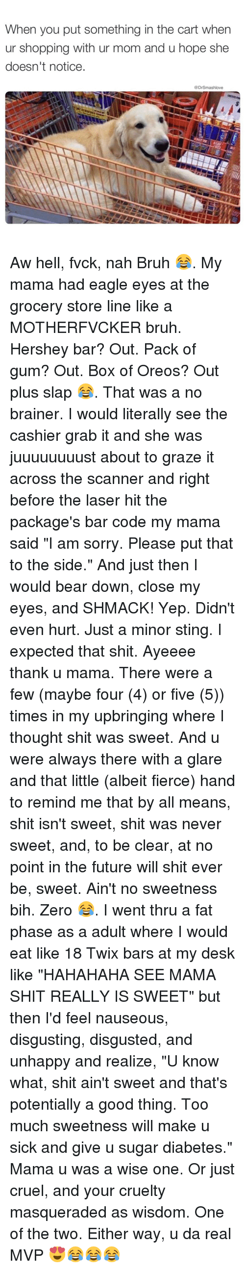 "Nah Bruh: When you put something in the cart when  ur shopping with ur mom and u hope she  doesn't notice.  @Dr Smashlove Aw hell, fvck, nah Bruh 😂. My mama had eagle eyes at the grocery store line like a MOTHERFVCKER bruh. Hershey bar? Out. Pack of gum? Out. Box of Oreos? Out plus slap 😂. That was a no brainer. I would literally see the cashier grab it and she was juuuuuuuust about to graze it across the scanner and right before the laser hit the package's bar code my mama said ""I am sorry. Please put that to the side."" And just then I would bear down, close my eyes, and SHMACK! Yep. Didn't even hurt. Just a minor sting. I expected that shit. Ayeeee thank u mama. There were a few (maybe four (4) or five (5)) times in my upbringing where I thought shit was sweet. And u were always there with a glare and that little (albeit fierce) hand to remind me that by all means, shit isn't sweet, shit was never sweet, and, to be clear, at no point in the future will shit ever be, sweet. Ain't no sweetness bih. Zero 😂. I went thru a fat phase as a adult where I would eat like 18 Twix bars at my desk like ""HAHAHAHA SEE MAMA SHIT REALLY IS SWEET"" but then I'd feel nauseous, disgusting, disgusted, and unhappy and realize, ""U know what, shit ain't sweet and that's potentially a good thing. Too much sweetness will make u sick and give u sugar diabetes."" Mama u was a wise one. Or just cruel, and your cruelty masqueraded as wisdom. One of the two. Either way, u da real MVP 😍😂😂😂"