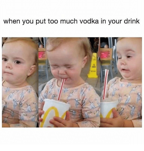 Too Much, Vodka, and Girl Memes: when you put too much vodka in your drink