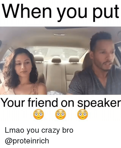 Funny Meme For Crazy Friend : When you put your friend on speaker lmao crazy bro