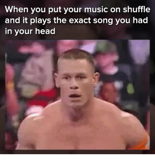 Head, Memes, and Music: When you put your music on shuffle  and it plays the exact song you had  in your head
