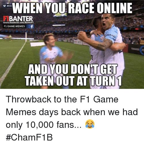 Meme Day: WHEN YOU RACE ONLINE  MVC  BANTER  www.facebook.com/BanterFI  F1 GAME MEMES  f  AND YOU DONT GET  TAKEN OUT AT TURN 1 Throwback to the F1 Game Memes days back when we had only 10,000 fans... 😂  #ChamF1B