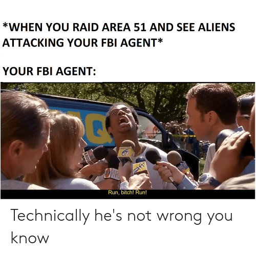 run bitch run: *WHEN YOU RAID AREA 51 AND SEE ALIENS  ATTACKING YOUR FBI AGENT  YOUR FBI AGENT:  0  CHO  MUR  Run, bitch! Run!  КНОIO Technically he's not wrong you know