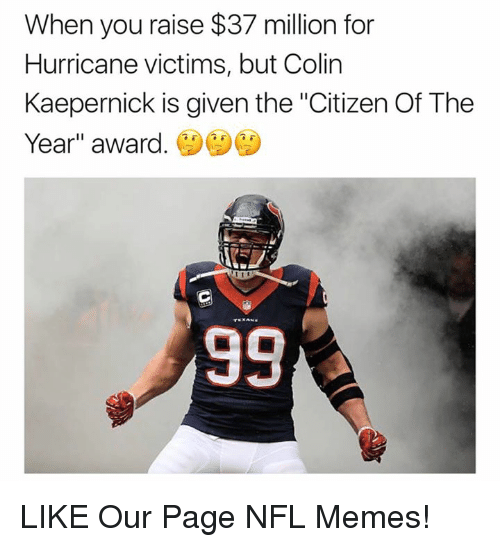 """Colin Kaepernick, Memes, and Nfl: When you raise $37 million for  Hurricane victims, but Colin  Kaepernick is given the """"Citizen Of The  Year"""" award. LIKE Our Page NFL Memes!"""