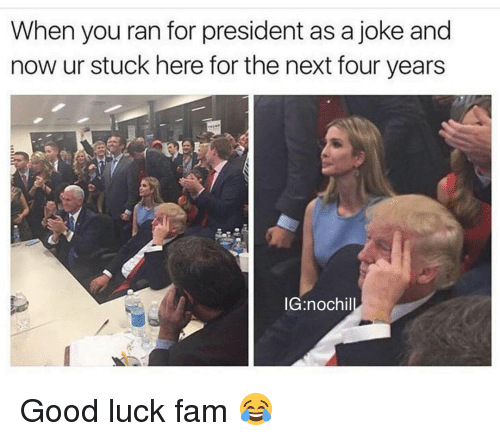 Fam, Funny, and Good: When you ran for president as a joke and  now ur stuck here for the next four years  IG nochil Good luck fam 😂