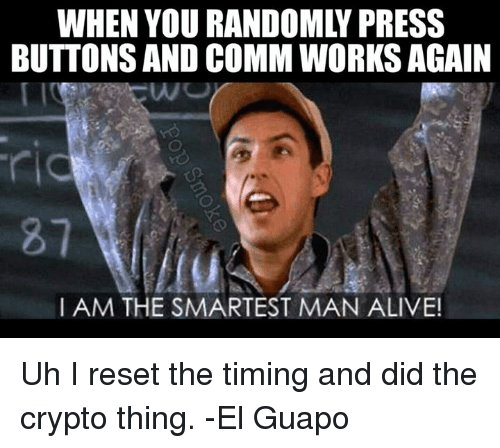 memes: WHEN YOU RANDOMLY PRESS  BUTTONSAND COMM WORKS AGAIN  I AM THE SMARTEST MAN ALIVE! Uh I reset the timing and did the crypto thing. -El Guapo