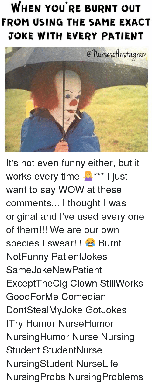 burnt out: WHEN YOU RE BURNT OUT  FROM USING THE SAME EXACT  JOKE WITH EVERY PATIENT  ursesoAnstagram. It's not even funny either, but it works every time 🤷‍♀️*** I just want to say WOW at these comments... I thought I was original and I've used every one of them!!! We are our own species I swear!!! 😂 Burnt NotFunny PatientJokes SameJokeNewPatient ExceptTheCig Clown StillWorks GoodForMe Comedian DontStealMyJoke GotJokes ITry Humor NurseHumor NursingHumor Nurse Nursing Student StudentNurse NursingStudent NurseLife NursingProbs NursingProblems