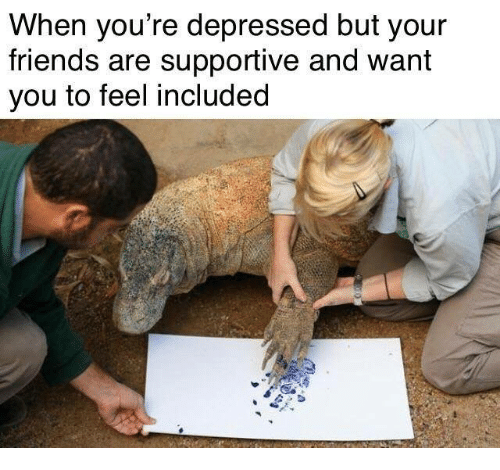 Friends, You, and Depressed: When you re depressed but your  friends are supportive and want  you to feel included