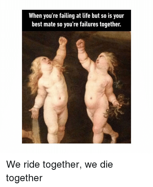 Life, Best, and Classical Art: When you re failing at life but so is your  best mate so you're failures together. We ride together, we die together