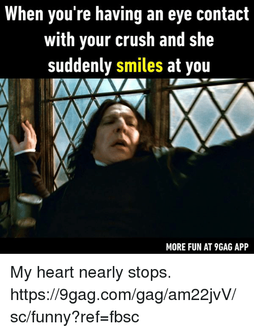 gagging: When you re having an eye contact  with your crush and she  suddenly smiles at you  MORE FUN AT 9GAG APP My heart nearly stops.  https://9gag.com/gag/am22jvV/sc/funny?ref=fbsc