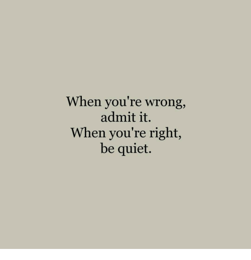 admit it: When you re wrong,  admit it.  When you're right,  be quiet.