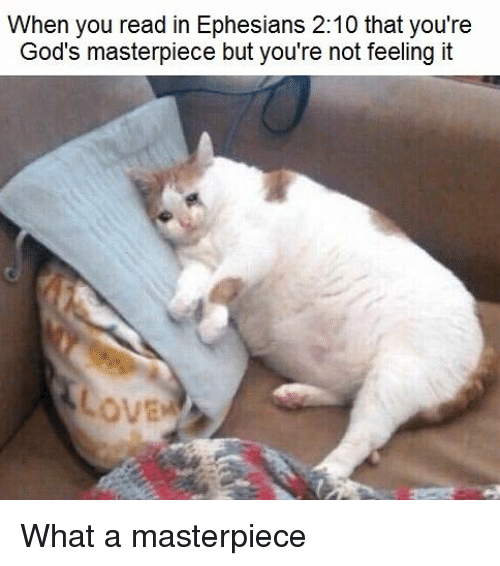 Dank Christian, Gods, and You: When you read in Ephesians 2:10 that you're  God's masterpiece but you're not feeling it What a masterpiece