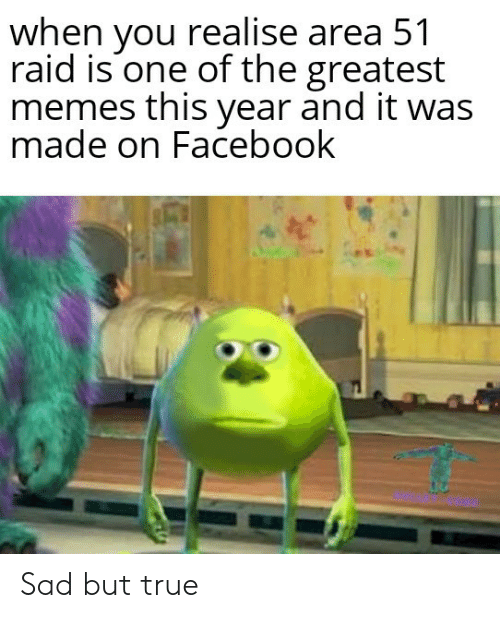 Sad But True: when you realise area 51  raid is one of the greatest  memes this year and it was  made on Facebook Sad but true