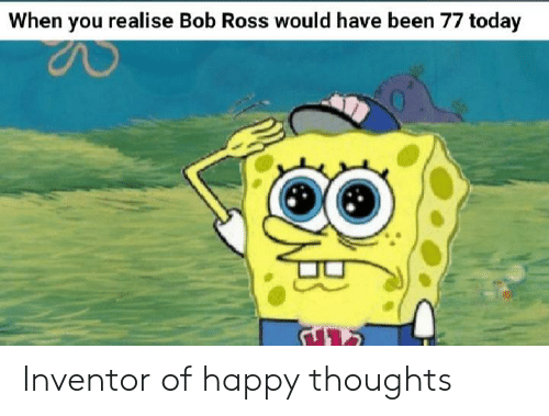 Bob Ross: When you realise Bob Ross would have been 77 today Inventor of happy thoughts